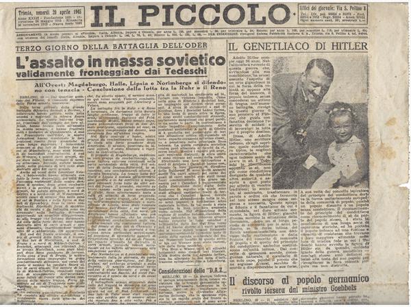 La prima pagina de «Il Piccolo», quotidiano di Trieste, 20 aprile 1945. L'Armata Rossa era già entrata a Berlino, gli Alleati avevano già passato la  Linea Gotica e stavano arrivando a Bologna. Mancavano solo cinque giorni alla liberazione di Milano, otto alla fucilazione di Mussolini, dieci al suicidio di Hitler.
