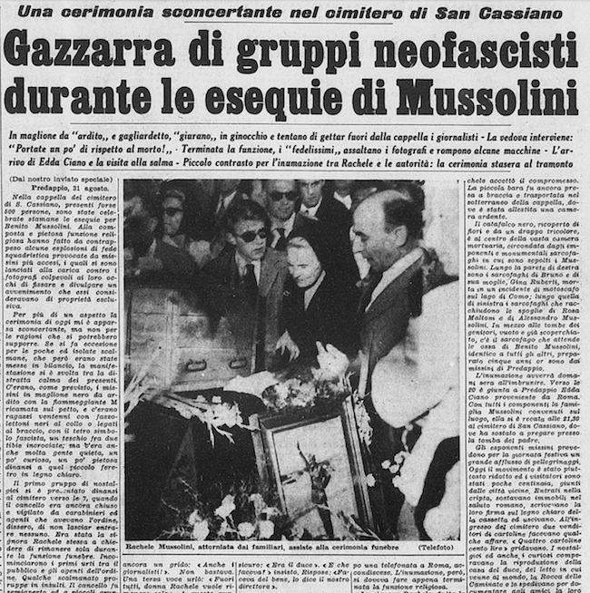 Stampa Sera, 1 settembre 1957. Una cerimonia sconcertante nel cimitero di San Cassiano - Gazzarra di gruppi neofascisti durante le esequie di Mussolini - In maglione da 'ardito' e gagliardetto, 'giurano' in ginocchio e tentano di gettar fuori dalla cappella i giornalisti - La vedova interviene: 'Portate un po' di rispetto al morto!' - Terminata la funzione, i 'fedelissimi' assaltano i fotografi e rompono alcune macchine - L'arrivo di Edda Ciano e la visita alla salma - Piccolo contrasto per l'inumazione tra Rachele e le autorità: la cerimonia stasera al tramonto